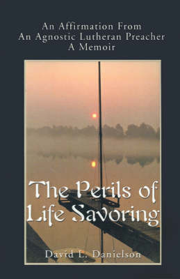The Perils of Life Savoring: An Affirmation from an Agnostic Lutheran Preacher: A Memoir by David L. Danielson image