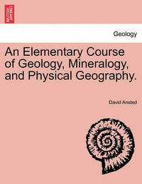 An Elementary Course of Geology, Mineralogy, and Physical Geography. by David Thomas Ansted