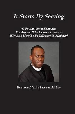 It Starts by Serving 40 Foundational Elements for Anyone Who Desires to Know Why and How to be Effective in Ministry? by Jeritt Lewis