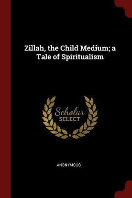 Zillah, the Child Medium; A Tale of Spiritualism by * Anonymous