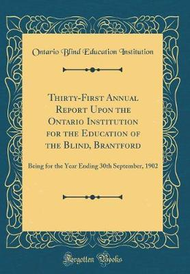 Thirty-First Annual Report Upon the Ontario Institution for the Education of the Blind, Brantford by Ontario Blind Education Institution