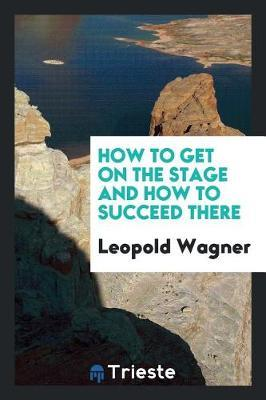 How to Get on the Stage and How to Succeed There by Leopold Wagner