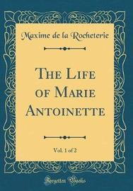 The Life of Marie Antoinette, Vol. 1 of 2 (Classic Reprint) by Maxime De La Rocheterie image