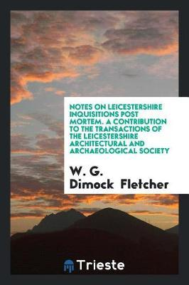 Notes on Leicestershire Inquisitions Post Mortem. a Contribution to the Transactions of the Leicestershire Architectural and Archaeological Society by W G Dimock Fletcher