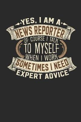Yes, I Am a News Reporter of Course I Talk to Myself When I Work Sometimes I Need Expert Advice by Maximus Designs