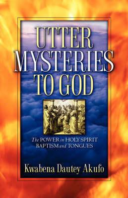 Utter Mysteries to God by Kwabena, Dautey Akufo