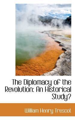 The Diplomacy of the Revolution: An Historical Study by William Henry Trescot