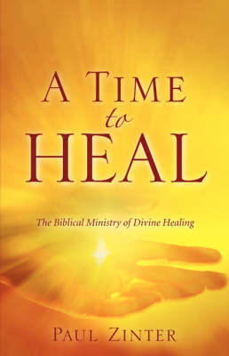 A Time to Heal: The Biblical Ministry of Divine Healing by Paul Zinter image
