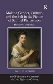 Making Gender, Culture, and the Self in the Fiction of Samuel Richardson by Bonnie Latimer