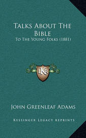 Talks about the Bible: To the Young Folks (1881) by John Greenleaf Adams