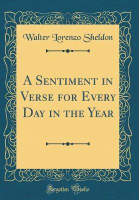 A Sentiment in Verse for Every Day in the Year (Classic Reprint) by Walter Lorenzo Sheldon