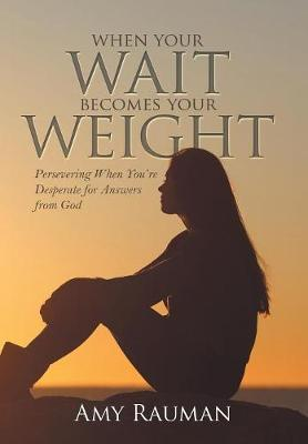 When Your Wait Becomes Your Weight by Amy Rauman