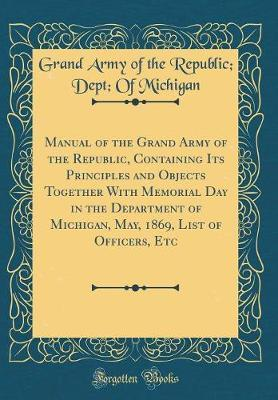 Manual of the Grand Army of the Republic, Containing Its Principles and Objects Together with Memorial Day in the Department of Michigan, May, 1869, List of Officers, Etc (Classic Reprint) by Grand Army of the Republic Michigan image