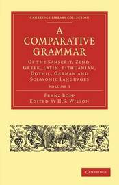 A Comparative Grammar of the Sanscrit, Zend, Greek, Latin, Lithuanian, Gothic, German, and Sclavonic Languages by Franz Bopp