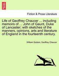 Life of Geoffrey Chaucer ... Including Memoirs of ... John of Gaunt, Duke of Lancaster; With Sketches of the Manners, Opinions, Arts and Literature of England in the Fourteenth Century. Vol. III, Second Editon by William Godwin