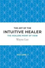 The Art of the Intuitive Healer - Volume 1 by Wayne Lee