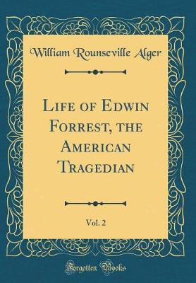 Life of Edwin Forrest, the American Tragedian, Vol. 2 (Classic Reprint) by William Rounseville Alger image