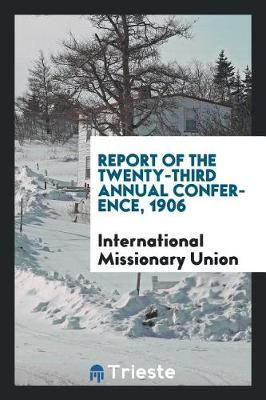 Report of the Twenty-Third Annual Conference, 1906 by International Missionary Union