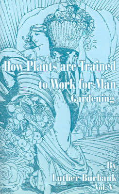 How Plants are Trained to Work for Man: Gardening by Burbank, Luther image
