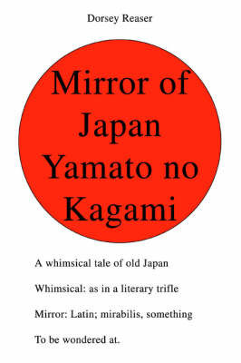 Mirror of Japan Yamato No Kagami: A Whimsical Tale of Old Japan Whimsical: As in a Literary Trifle Mirror: Latin; Mirabilis, Something to Be Wondered At. by Dorsey Reaser