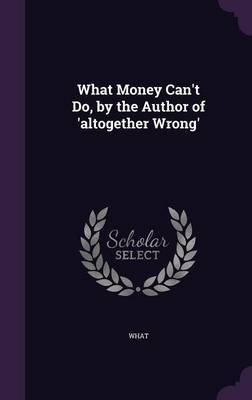 What Money Can't Do, by the Author of 'Altogether Wrong' by What