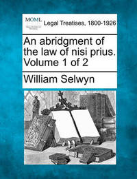An Abridgment of the Law of Nisi Prius. Volume 1 of 2 by William Selwyn