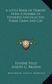 A Little Book of Tribune Verse a Number of Hitherto Uncollected Poems Grave and Gay by Eugene Field