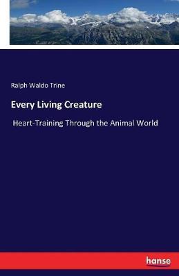 Every Living Creature by Ralph Waldo Trine
