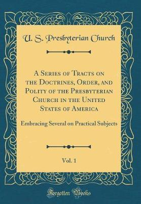 A Series of Tracts on the Doctrines, Order, and Polity of the Presbyterian Church in the United States of America, Vol. 1 by U S Presbyterian Church
