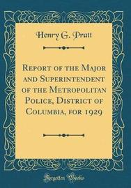 Report of the Major and Superintendent of the Metropolitan Police, District of Columbia, for 1929 (Classic Reprint) by Henry G Pratt image