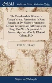 The Church and the Dissenters Compar'd, as to Persecution. in Some Remarks on Dr. Walker's Attempt to Recover the Names and Sufferings of the Clergy That Were Sequestred, &c. Between 1640, and 1660. by Edmund Calamy, D.D by Edmund Calamy image