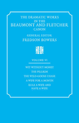 The Dramatic Works in the Beaumont and Fletcher Canon: Volume 6, Wit Without Money, The Pilgrim, The Wild-Goose Chase, A Wife for a Month, Rule a Wife and Have a Wife by John Fletcher image