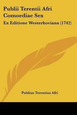 Publii Terentii Afri Comoediae Sex: Ex Editione Westerhoviana (1742) by Publius Terentius Afri