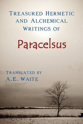 Treasured Hermetic and Alchemical Writings of Paracelsus by A.E. WAITE