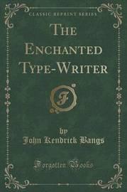 The Enchanted Type-Writer (Classic Reprint) by John Kendrick Bangs