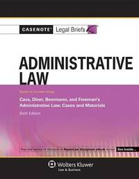 Casenote Legal Briefs for Administrative Law, Keyed to Cass, Diver, Beerman, and Freeman by Casenote Legal Briefs