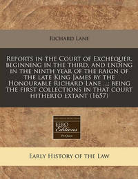 Reports in the Court of Exchequer, Beginning in the Third, and Ending in the Ninth Year of the Raign of the Late King James by the Honourable Richard Lane ...; Being the First Collections in That Court Hitherto Extant (1657) by Richard Lane