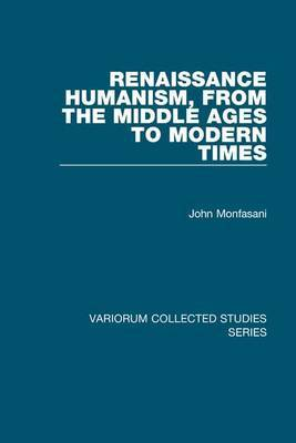 Renaissance Humanism, from the Middle Ages to Modern Times by John Monfasani