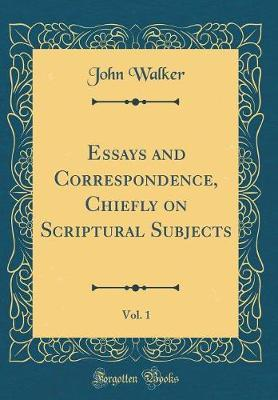 Essays and Correspondence, Chiefly on Scriptural Subjects, Vol. 1 (Classic Reprint) by John Walker