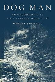 Dog Man: An Uncommon Life on a Faraway Mountain by Martha Sherrill image