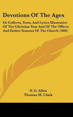 Devotions Of The Ages: Or Collects, Texts, And Lyrics Illustrative Of The Christian Year And Of The Offices And Ember Seasons Of The Church (1866) by N.G. Allen image