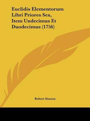 Euclidis Elementorum Libri Priores Sex, Item Undecimus Et Duodecimus (1756) by Robert Simson