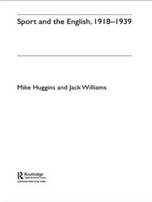 Sport and the English, 1918-1939: Between the Wars by Mike Huggins