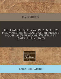 The Example as It Vvas Presented by Her Majesties Servants at the Private House in Drury-Lane. Written by Iames Shirly. (1637) by James Shirley