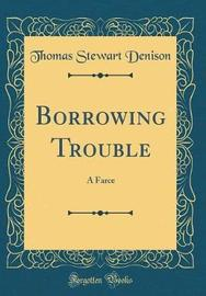 Borrowing Trouble by Thomas Stewart Denison