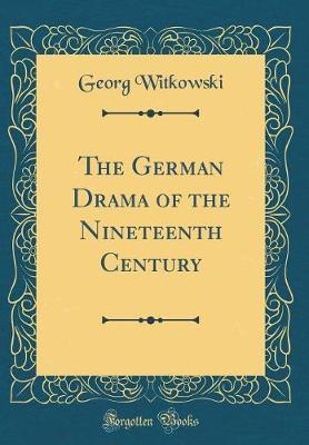 The German Drama of the Nineteenth Century (Classic Reprint) by Georg Witkowski