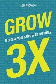 Grow 3x: Increase Your Sales with Certainty by Logan Wedgwood