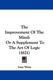 The Improvement Of The Mind: Or A Supplement To The Art Of Logic (1821) by Isaac Watts