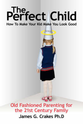 The Perfect Child: How to Make Your Kid Make You Look Good by James G. Crakes