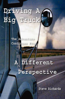 Driving a Big Truck, the Adventure Continues from a Different Perspective by Steve Richards